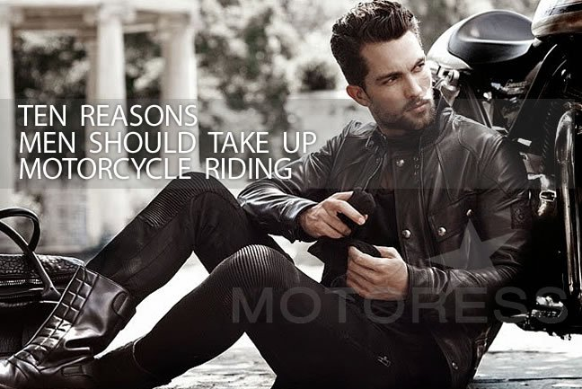 Ten Reasons Men Should Take Up Motorcycle Riding - Motoress